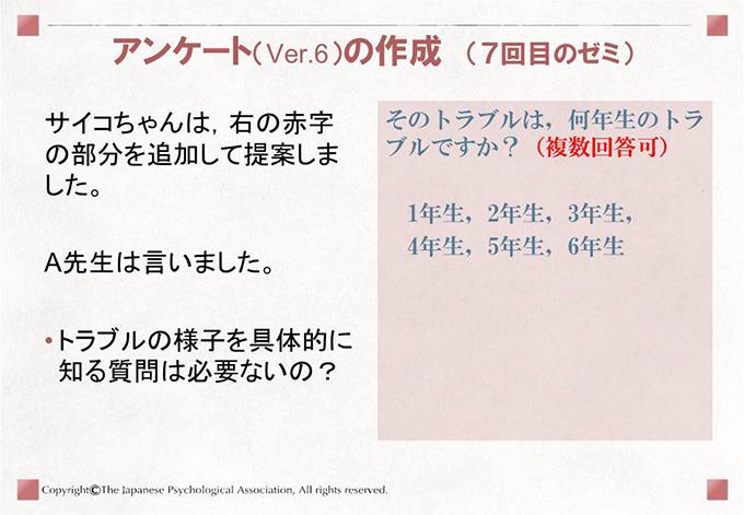 アンケート(Ver.6)の作成 (7回目のゼミ)サイコちゃんは,右の赤字の部分を追加して提案しました。A先生は言いました。トラブルの様子を具体的に知る質問は必要ないの?そのトラブルは,何年生のトラブルですか?(複数回答可)1年生,2年生,3年生, 4年生,5年生,6年生