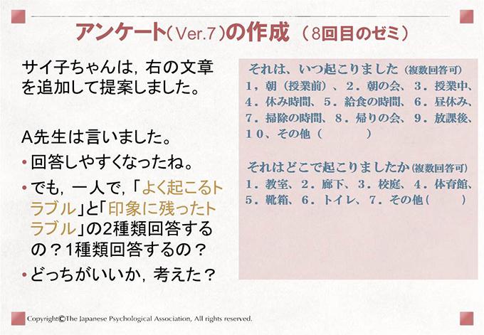アンケート(Ver.7)の作成 (8回目のゼミ)サイ子ちゃんは,右の文章を追加して提案しました。A先生は言いました。回答しやすくなったね。でも,一人で,「よく起こるトラブル」と「印象に残ったトラブル」の2種類回答するの?1種類回答するの?どっちがいいか,考えた?それは、いつ起こりました(複数回答可)1,朝(授業前)、2.朝の会、3.授業中、4.休み時間、5.給食の時間、6.昼休み、7.掃除の時間、8.帰りの会、9.放課後、10、その他(    )それはどこで起こりましたか(複数回答可)1.教室、2.廊下、3.校庭、4.体育館、5.靴箱、6.トイレ、7.その他(   )