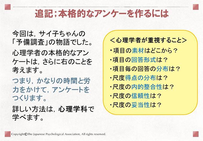 追記;本格的なアンケーを作るには今回は,サイ子ちゃんの「予備調査」の物語でした。心理学者の本格的なアンケートは,さらに右のことを考えます。つまり,かなりの時間と労力をかけて,アンケートをつくります。詳しい方法は,心理学科で学べます。・<心理学者が重視すること>・項目の素材はどこから? ・項目の回答形式は?・項目毎の回答の分布は? ・尺度得点の分布は?・尺度の内的整合性は?   ・尺度の信頼性は?・尺度の妥当性は?