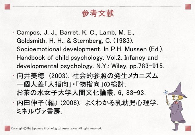 [参考文献]Campos, J. J., Barret, K. C., Lamb, M. E., Goldsmith, H. H., & Sternberg, C. (1983). Socioemotional development. In P.H. Mussen (Ed.). Handbook of child psychology. Vol.2. Infancy and developmental psychology. N.Y.: Wiley, pp.783-915. 向井美穂 (2003).社会的参照の発生メカニズムー個人差 「人指向」・「物指向」の検討. お茶の水女子大学人間文化論叢,6,83-93.内田伸子(編) (2008). わかりやすい乳幼児心理学.ミネルヴァ書房.