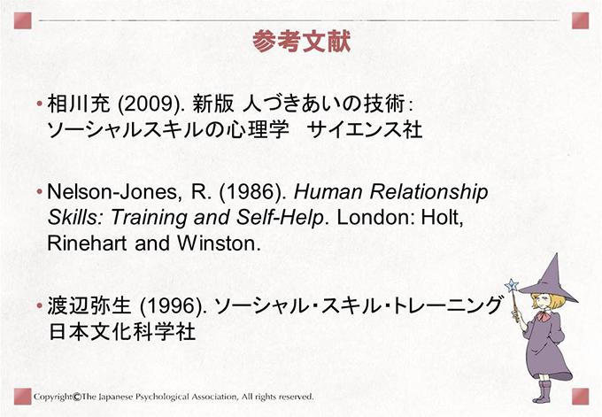 参考文献 相川充 (2009). 新版 人づきあいの技術:ソーシャルスキルの心理学 サイエンス社 Nelson-Jones, R. (1986). Human Relationship Skills: Training and Self-Help. London: Holt, Rinehart and Winston. 渡辺弥生 (1996). ソーシャル・スキル・トレーニング 日本文化科学社