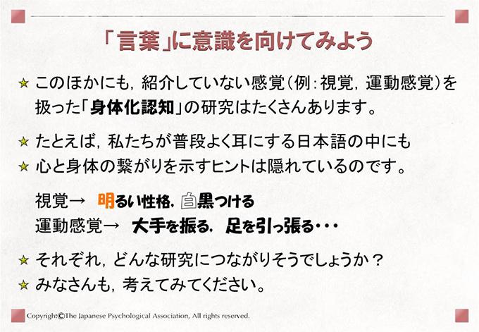 このほかにも,紹介していない感覚(例:視覚,運動感覚)を扱った「身体化認知」の研究はたくさんあります。たとえば,私たちが普段よく耳にする日本語の中にも心と身体の繋がりを示すヒントは隠れているのです。 視覚→ 明るい性格,白黒つける 運動感覚→ 大手を振る, 足を引っ張る・・・それぞれ,どんな研究につながりそうでしょうか?みなさんも,考えてみてください。