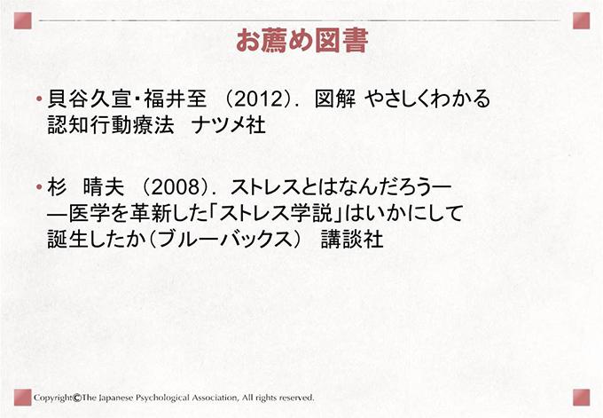 [お薦め図書]• 貝谷久宣・福井至 (2012). 図解 やさしくわかる認知行動療法 ナツメ社• 杉 晴夫 (2008). ストレスとはなんだろうー―医学を革新した「ストレス学説」はいかにして誕生したか(ブルーバックス) 講談社