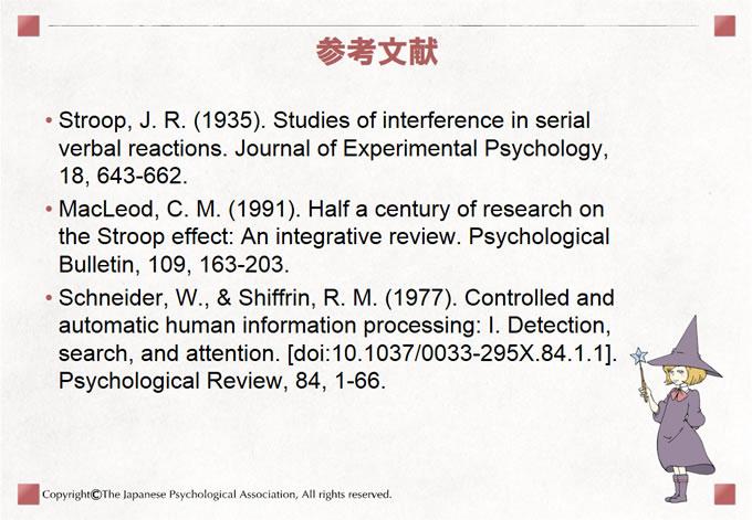 参考文献 Stroop, J. R. (1935). Studies of interference in serial verbal reactions. Journal of Experimental Psychology, 18, 643-662. MacLeod, C. M. (1991). Half a century of research on the Stroop effect: An integrative review. Psychological Bulletin, 109, 163-203. Schneider, W., & Shiffrin, R. M. (1977). Controlled and automatic human information processing: I. Detection, search, and attention. [doi:10.1037/0033-295X.84.1.1]. Psychological Review, 84, 1-66.