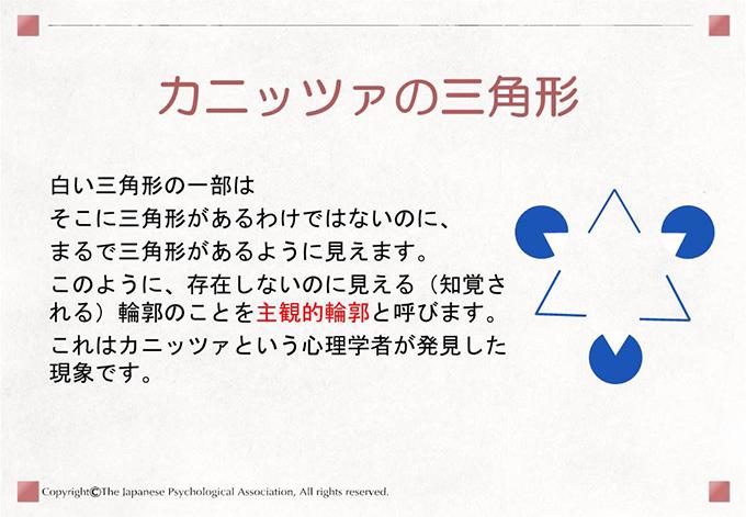 [カニッツァの三角形]白い三角形の一部はそこに三角形があるわけではないのに、まるで三角形があるように見えます。このように、存在しないのに見える(知覚される)輪郭のことを主観的輪郭と呼びます。これはカニッツァという心理学者が発見した現象です。