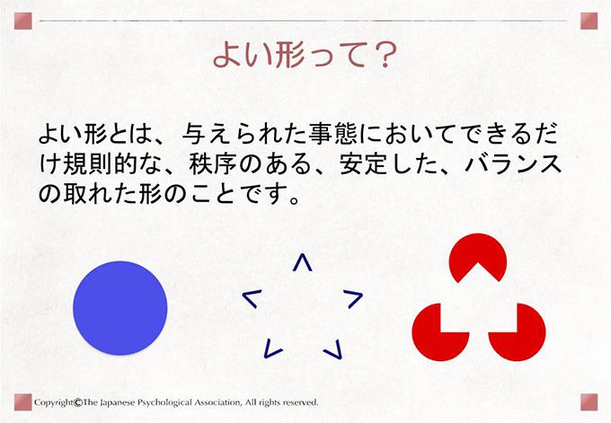 [よい形って?]よい形とは、 与えられた事態においてできるだけ規則的な、秩序のある、安定した、バランスの取れた形のことです。