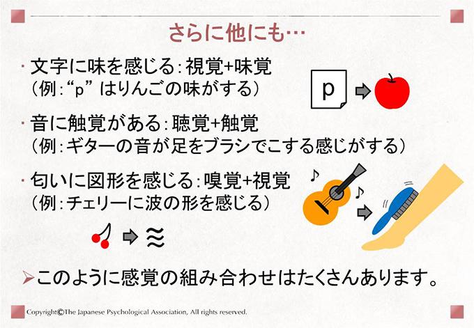 """[さらに他にも…]文字に味を感じる:視覚+味覚(例:""""p"""" はりんごの味がする) 音に触覚がある:聴覚+触覚(例:ギターの音が足をブラシでこする感じがする) 匂いに図形を感じる:嗅覚+視覚(例:チェリーに波の形を感じる) このように感覚の組み合わせはたくさんあります。"""