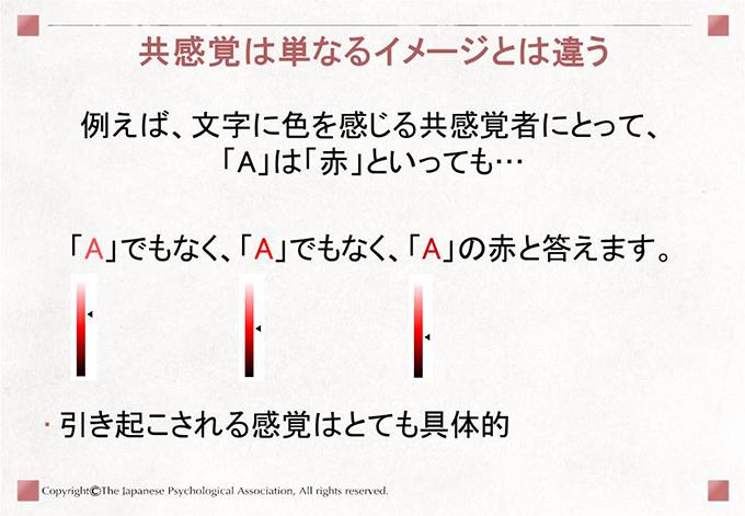 [共感覚は単なるイメージとは違う]例えば、文字に色を感じる共感覚者にとって、「A」は「赤」といっても…「A」でもなく、「A」でもなく、「A」の赤と答えます。引き起こされる感覚はとても具体的
