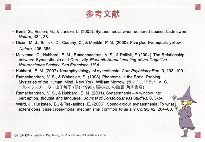 [参考文献]Beeli, G., Esslen, M., & Jancke, L. (2005). Synaesthesia: when coloured sounds taste sweet.  Nature, 434, 38.Dixon, M. J., Smilek, D., Cudahy, C., & Merikle, P. M. (2000). Five plus two equals yellow. Nature, 406, 365. Mulvenna, C., Hubbard, E. M., Ramachandran, V. S., & Pollick, F. (2004). The Relationship between Synaesthesia and Creativity. Eleventh Annual meeting of the Cognitive Neuroscience Society. San Francisco, USA. Hubbard, E. M. (2007). Neurophysiology of synesthesia. Curr Psychiatry Rep. 9, 193–199. Ramachandran, V. S., & Blakeslee, S. (1998). Phantoms in the Brain: Probing  Mysteries of the Human Mind. New York: William Morrow. (ラマチャンドラン, V.S. ・ブレイクスリー, S. 山下篤子 (訳) (1999). 脳のなかの幽霊 角川書店) Ramachandran, V. S., & Hubbard, E. M. (2001). Synaesthesia―A window into perception, thought and language. Journal of Consciousness Studies, 8, 3-34. Ward, J., Huckstep, B., & Tsakanikos, E. (2006). Sound-colour synaesthesia: To what extent does it use cross-modal mechanisms common to us all? Cortex 42, 264–80.