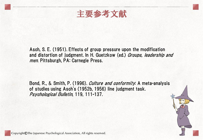主要参考文献 Asch, S. E. (1951). Effects of group pressure upon the modification and distortion of judgment. In H. Guetzkow (ed.) Groups, leadership and men. Pittsburgh, PA: Carnegie Press./Bond, R., & Smith, P. (1996). Culture and conformity: A meta-analysis of studies using Asch's (1952b, 1956) line judgment task. Psychological Bulletin, 119, 111-137.