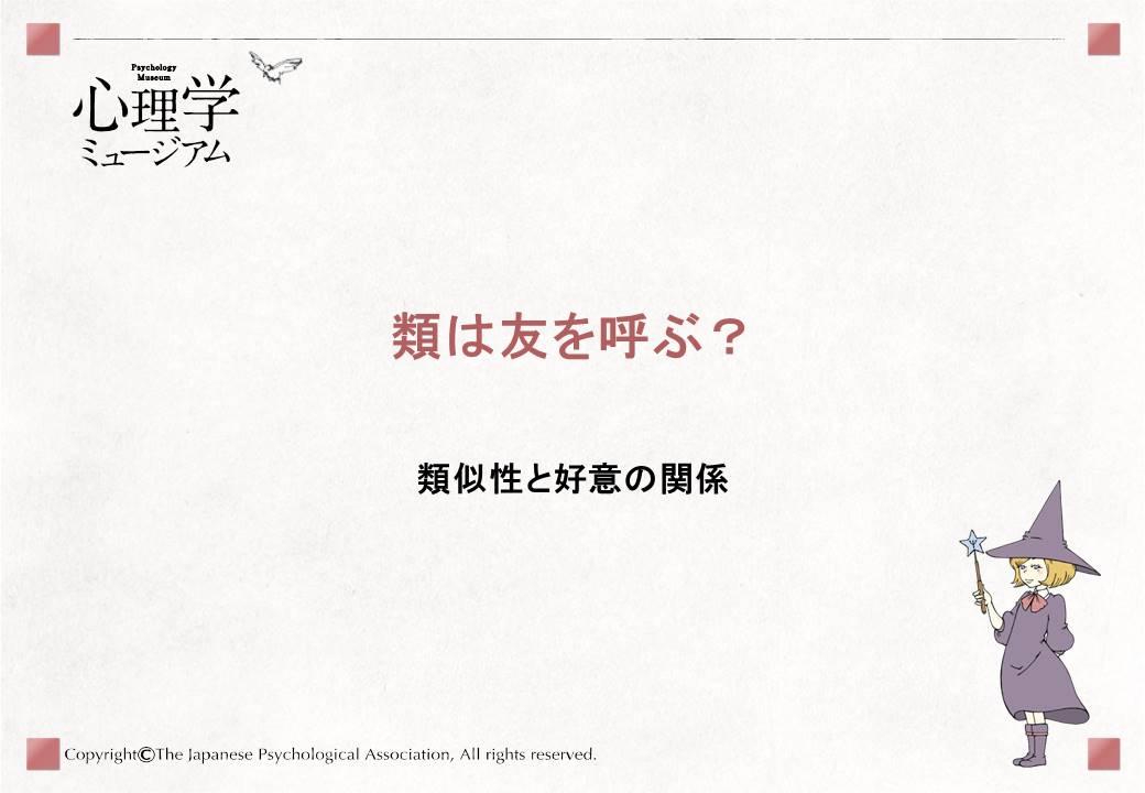 類は友を呼ぶ?類似性と好意の関係解説日本で行われた実験でも同じように、態度が似ている人の魅力が高くなることが示されました。 2)また、「態度(物事に対する考え方)」だけでなく 「性格」が似ている人も好まれます。 3)まさに「類は友を呼ぶ」ことが示された結果ですね。なお、「似ていると感じること」が、実際に似ている程度より、魅力につながるようです。 4)解説では、「類は友を呼ぶ」はなぜ起こるのでしょうか?考え方や意見が似ている人は、自分の考え・意見に賛成してくれることも多いはずです。態度が似ている人に好意を持つのは、自分と考え・意見が合うことで「自分の態度は正しい」と確かめることができる人だから、と考えられています。これを合意的妥当性(ごういてきだとうせい)    といいます。1) 2)解説なお、「類は友を呼ぶ」の反対、つまり、自分と似ていない人を好きになることはあるのでしょうか。自分と似ていない人を好きになることは、相補性(そうほせい)とよばれています。 5)相補性については、「助けたい」と「助けてもらいたい」のようにおたがいに反対の欲求をもつという  欲求の相補性が指摘、研究されています。 6)まとめ引用文献・参考文献•Byrne, D., & Nelson, D. (1965). Attraction as a linear function of proportion of positive reinforcements. Journal of Personality and Social Psychology, 1(6), 659-663.•藤森立男 (1980). 態度の類似性, 話題の重要性が対人魅力に及ぼす効果.  実験社会心理学研究, 20 (1), 35-43. •中村雅彦 (1984). 性格の類似性が対人魅力に及ぼす効果. 実験社会心理学研究, 23(2), 139-145.引用文献・参考文献•Montoya, R. M., Horton, R. S., & Kirchner, J. (2008). Is actual similarity necessary for attraction? A meta-analysis of actual and perceived similarity. Journal of Social and Personal Relationships, 25(6), 889-922.•Winch, R. F. (1955). The theory of complementary needs in mate-selection: A test of one kind of complementariness. American Sociological Review, 20(1), 52-56.•中里浩明, 井上徹, & 田中国夫. (1975). 人格類似性と対人魅力. 心理学研究, 46(2), 109-117.お薦め図書松井豊 (1993). 恋ごころの科学 サイエンス社…「好き」のなかでも特に恋愛についての研究がまとめられている奥田秀宇 (1997). 人をひきつける心―対人魅力の社会心理学 サイエンス社…対人魅力の基礎知識がまとめられている