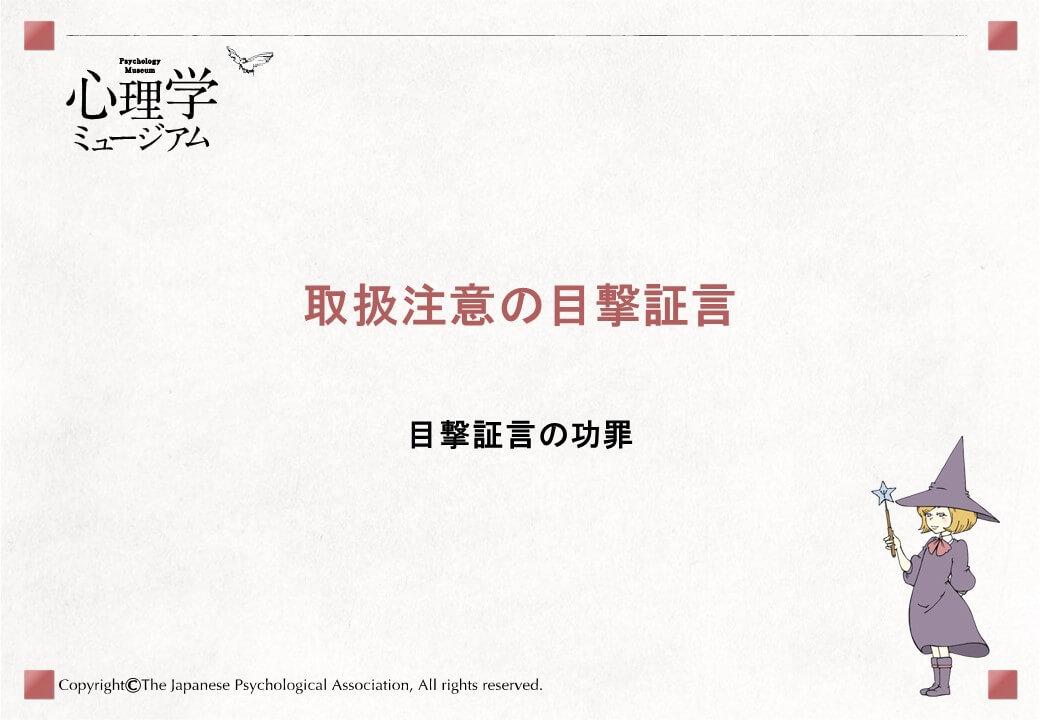 取扱注意の目撃証言目撃証言の功罪日本中で事件は日夜発生しています例えば・・・ひったくり 窃盗(侵入盗)強盗 器物損壊事件解決の鍵を握る目撃証言事件の目撃証言は事件の重要な証拠になります捜査では犯人の特定や犯行を立証する様々な証拠が集められます目撃証言 DNA型 指紋しかし■犯行現場に遺された物的証拠が乏しい場合■物的証拠と被疑者の結びつきが示せない場合目撃証言が事件解決の鍵を握ります事件解決に導いた目撃証言の事例犯人の顔の特徴を証言元暴力団員の男が男性を殺害。さらに殺害された男性の同僚女性3人を拉致・殺傷した事件。拉致女性1人が犯人の顔の特徴を詳細に記憶しており、犯人逮捕につながった。車のナンバーを証言女子児童らに、車に乗った男が下半身を見せた事件。女子児童は逃走する犯人の車のナンバーを記憶。それにより早期の犯人特定につながった。その一方で目撃証言の誤りでえん罪に米国「イノセンス・プロジェクト」DNA型鑑定を用いて、えん罪を証明する非営利団体全米に60~70の団体が存在2020年3月末までに367件のえん罪証明そのうち69%が目撃証言の誤りによってえん罪にえん罪・・・無実であるのに犯人とされ有罪判決が確定することなぜ誤った目撃証言が生じるのでしょうか?証言がうまれる記憶処理に原因があります【目撃から証言までの流れ】【対応する記憶処理】目撃時符号化情報を覚える段階目撃から証言の供述まで貯蔵情報を覚えておく段階証言供述時検索情報を思い出す段階符号化・貯蔵・検索の各段階において、ミスや誤りが生じます例えば、「符号化」段階では目撃者が対象に注意を向けていなければ、対象に関する情報が符号化されません符号化されて(覚えて)いなければ、そもそも「記憶」として残りません現場が暗かったり、遠くの対象を見ていたり、見ていた時間が短かったり、視力が低かったりすると、もし注意を向けていたとしても・・・しっかり符号化されず、思い出せないかもしれません。また「貯蔵」段階では供述するまでの保持期間や、その間に接する情報が元の記憶に影響を及ぼします次のスライドで具体的に説明します。保持期間と事後情報効果の影響保持期間が長くなると、犯人識別の正確さが損なわれます保持期間に接する情報(例、事件に関する報道や会話・噂話など)により、元の記憶にない情報が加わったり、内容が変わることです保持期間による記憶の減衰事後情報効果による記憶の変容さらに「検索」段階では捜査員の質問の仕方や言葉づかいが供述に影響します質問の仕方と言葉づかいの影響動詞推定速度(km/h)激突した65.6衝突した63.2突き当たった61.3ぶつかった54.7接触した51.7「犯人はナイフを持っていたんですよね?」誘導的な質問が誤りを招く言葉づかいが供述内容に影響「車が激突した時、どの位のスピードでしたか?」「車がぶつかった時、どの位のスピードでしたか?」衝突の激しさを予期させる質問をされた人ほど速度を速く見積もります。どんな答えが期待されているかが回答者に分かる誘導的な質問です。自分の記憶に自信がないと、さらに誘導されやすくなります。目撃証言はあらゆる段階で変容しやすくデリケート。「取扱注意」ゆえになのです。正確な目撃証言を得るには?■取調べや捜査面接の方法■目撃者に対する教示や質問の仕方■写真面割りの方法などの工夫です具体的には、捜査における目撃証言に関わる手続き、例えば※これら捜査段階で信頼度に影響を及ぼす要因をシステム変数といいます。聴き方などを工夫すれば、ある程度正確な供述が得られますまとめ目撃証言は事件解決に貢献する貴重な証拠ですしかし誤った目撃証言が原因でえん罪が生じたこともあります正確な証言を得るには、質問の仕方などを工夫する必要があります目撃証言は記憶プロセスを経ており、誤りが生じやすい側面があります引用文献大上 渉  (2013).  科学捜査における心理鑑定の役割 藤田政博 (編著) 法と心理学 (pp.62-63) 法律文化社 日本経済新聞 (2003). 埼玉・熊谷4人殺傷、主犯格の元組員逮捕、監禁容疑――16歳少女にも逮捕状 2003年8月21日付け 夕刊読売新聞 (2009). 小5の記憶力、わいせつ容疑者参った車ナンバーすべて頭に 2009年8月26日付け 朝刊Innocence Project (2020). Innocence Project. Retrieved from http://www.innocenceproject. Org  (March 14, 2020)三浦大志・伊東裕司 (2016). 暗示が目撃者の人物同定に与える影響―単独面通しとラインナップ手続きの比較―. 心理学研究, 87,32-39 .山田早紀・笹倉香奈・指宿信・稲葉光行・佐藤博史・
